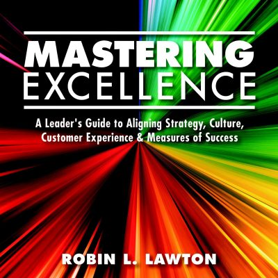 MASTERING EXCELLENCE: A Leader's Guide to Aligning Strategy, Culture, Customer Experience & Measures of Success